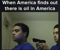 America Meme - when america finds out there is oil in america meme xyz