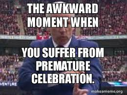 Celebration Meme - the awkward moment when you suffer from premature celebration