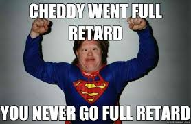 You Never Go Full Retard Meme - cheddy went full retard you never go full retard down syndrome