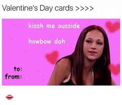 Valentines Day Meme Card - valentine s day cards kissh me ousside howbow dah from meme on