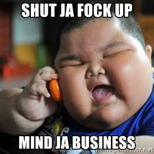 shut ja fock up mind ja business fat chinese kid meme generator
