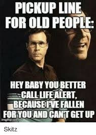 Life Alert Meme - pickup line for old people hey baby youbetter call life alert