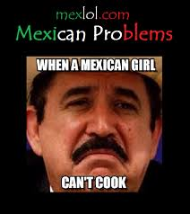 Girls Be Like Memes - mexican problems when a mexican girl can t cook