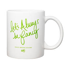 let u0027s always be fancy coffee mug u2013 ashley brooke designs