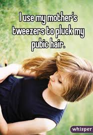 plucking pubic hair use my mother s tweezers to pluck my pubic hair