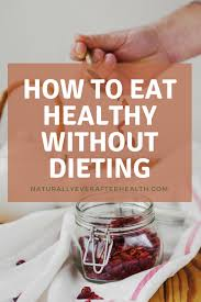 how to eat healthy without dieting naturally ever after
