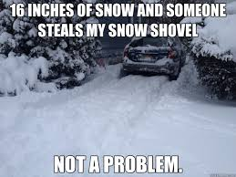 Funny Snow Meme - 16 inches of snow and someone steals my snow shovel not a problem