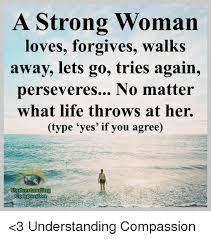 Walk Away Meme - a strong woman loves forgives walks away lets go tries again