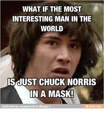 Interesting Man Meme - what if the most interesting man in the world is just chuck norris