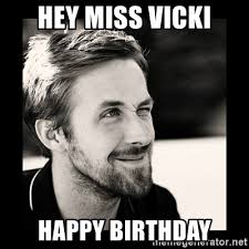Happy Birthday Meme Ryan Gosling - hey miss vicki happy birthday ryan gosling 1 meme generator