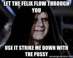 Star Wars Meme Generator - let the felix flow through you use it strike me down with the pussy