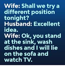 Funny Husband Memes - wife shall we try a different position tonight husband excellent