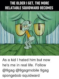 Squidward Meme - the older i get the more relatable squidward becomes as a kid i