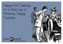 Fat Tuesday Meme - happy fat tuesday or as they say in america happy tuesday mardi