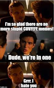 I Hate You Meme - i m so glad there are no more stupid covfefe memes dude we re in