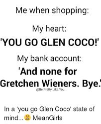 You Go Glen Coco Meme - me when shopping my heart you go glen coco my bank account and