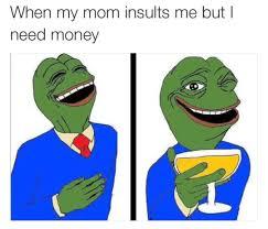 I Need Money Meme - when my mom insults me but i need money memes