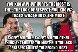 Respect Meme - you know what hurts the most is the the lack of respect you