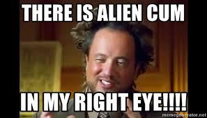 Ancient Alien Meme - there is alien cum in my right eye ancient aliens meme meme