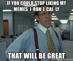 Ironically Liking Memes - if you could stop liking my memes i ron i cal ly that will be great