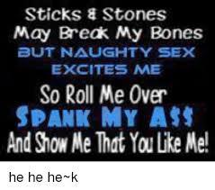 Naughty Memes - sticks stones may break my bones but naughty sex excites me so