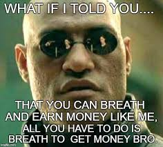 Get Money Meme - what if i told you that you can breath and earn money like me