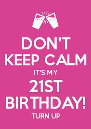 21st Birthday Memes - don t keep calm it s my 21st birthday turn up omg i m turning