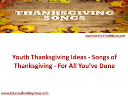youth thanksgiving ideas songs of thanksgiving for all you ve done