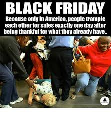 Black Friday Meme - black friday because only in america people trle each other for
