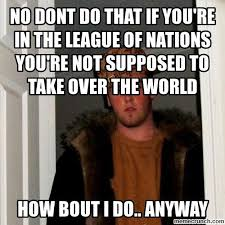 The League Memes - dont do that if you re in the league of nations you re not supposed to