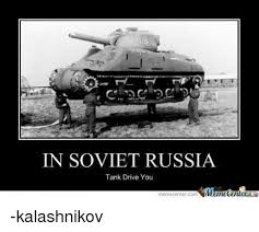 In Soviet Russia Meme - in soviet russia tank drive you imanetenler meme center co