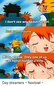 Misty Meme - don t see any beautiful girl just turn around misty please only one