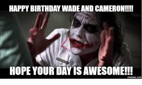 Cameron Meme - happy birthday wade and cameron hope your day is awesome