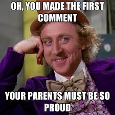 Comment Memes - oh you made the first comment your parents must be so proud