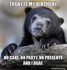 No Cake Meme - today is my birthday no cake no party no presents and i dgaf