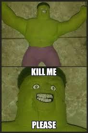 Kill Me Meme - hulk kill me kill me know your meme