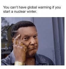 Global Warming Meme - you can t have global warming if you start a nuclear winter