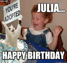 Julia Meme - julia happy birthday happy birthday quickmeme