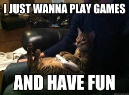 Play All The Games Meme - i just wanna play games and have fun gamer cat quickmeme
