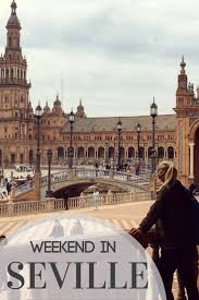 how to spend a weekend in seville best things to do places to see