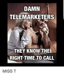 Telemarketer Meme - damn telemarketers they know the right time to call miss t meme on