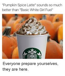 Pumpkin Spice Latte Meme - pumpkin spice latte sounds so muclh better than basic white girl