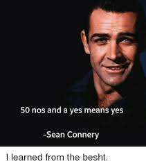 Sean Connery Memes - 50 nos and a yes means yes sean connery i learned from the besht
