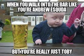Toby Meme - drunk baby when you walk into the bar like you re andrew esquda
