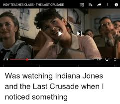 Indiana Jones Meme - indy teaches class the last crusade 018 13 was watching indiana