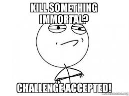 Yyyyeeeeaaaahhhh Meme - kill something immortal challenge accepted awww yeeeaaahhh