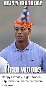 Tiger Woods Memes - happy birthday tiger woods happy birthday tiger woods