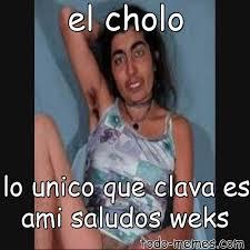 Cholo Memes - arraymeme de el cholo lo unico que clava es ami saludos weks
