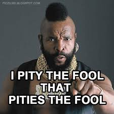I Pity The Fool Meme - i pity the fool meme 28 images image tagged in funny imgflip