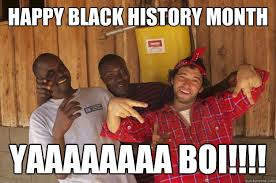 Black History Month Memes - happy black history month yaaaaaaaa boi black history
